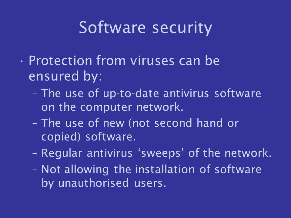 Software security Protection from viruses can be ensured by: –The use of up-to-date antivirus software on the computer network. –The use of new (not s