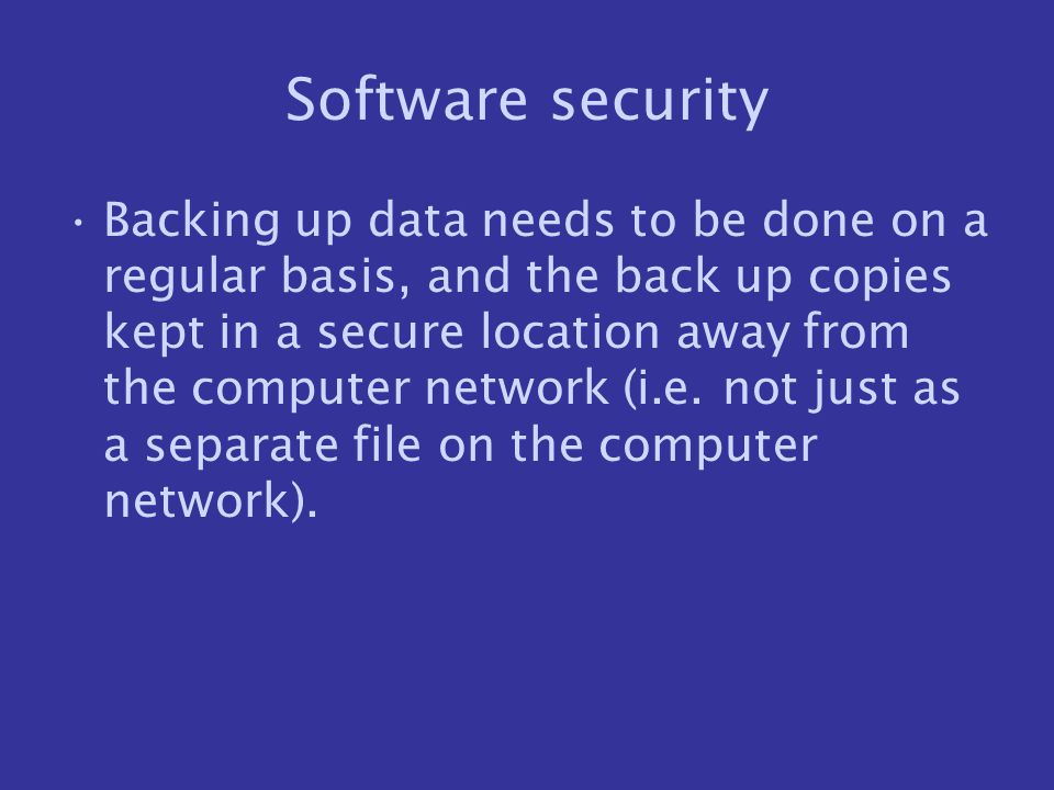 Software security Backing up data needs to be done on a regular basis, and the back up copies kept in a secure location away from the computer network