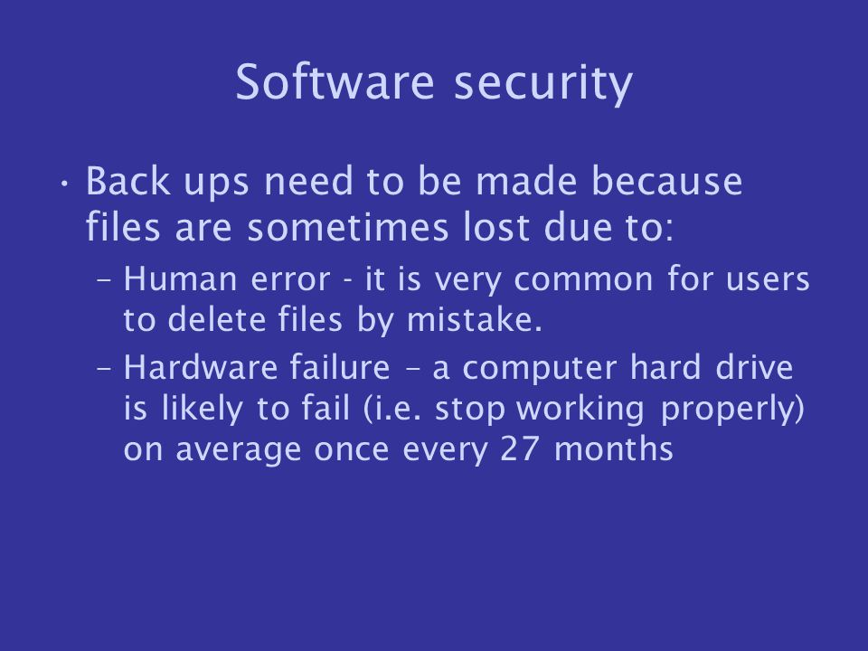 Software security Back ups need to be made because files are sometimes lost due to: –Human error - it is very common for users to delete files by mist