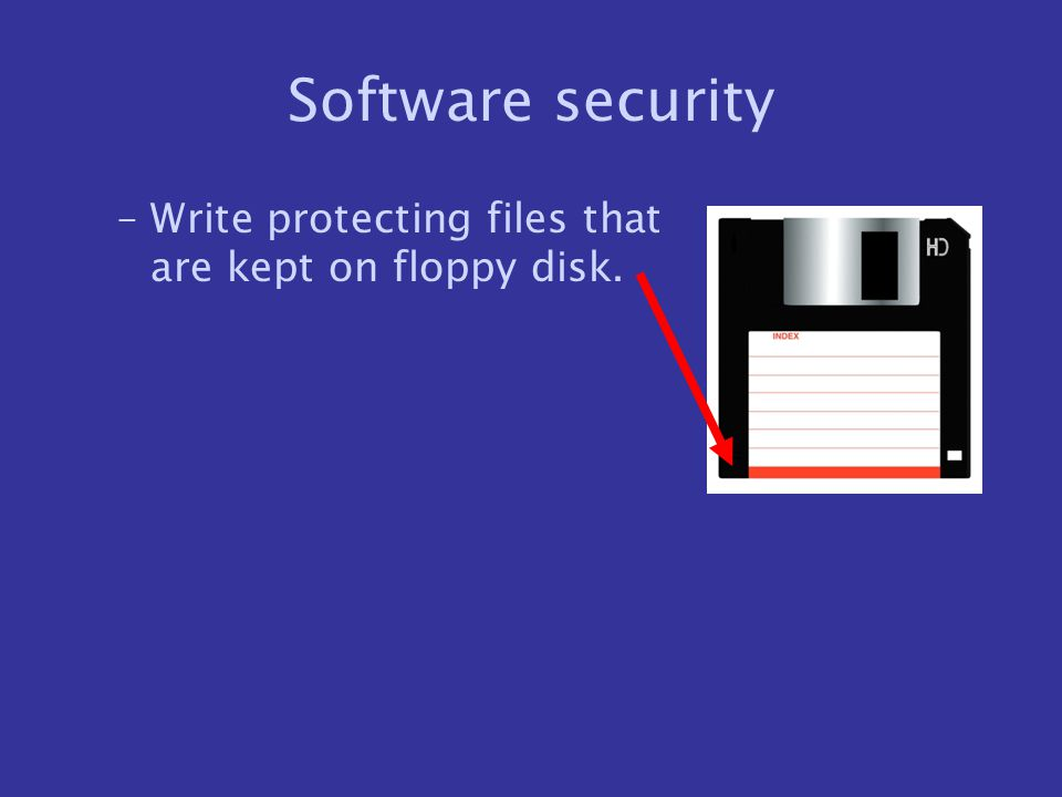 Software security –Write protecting files that are kept on floppy disk.