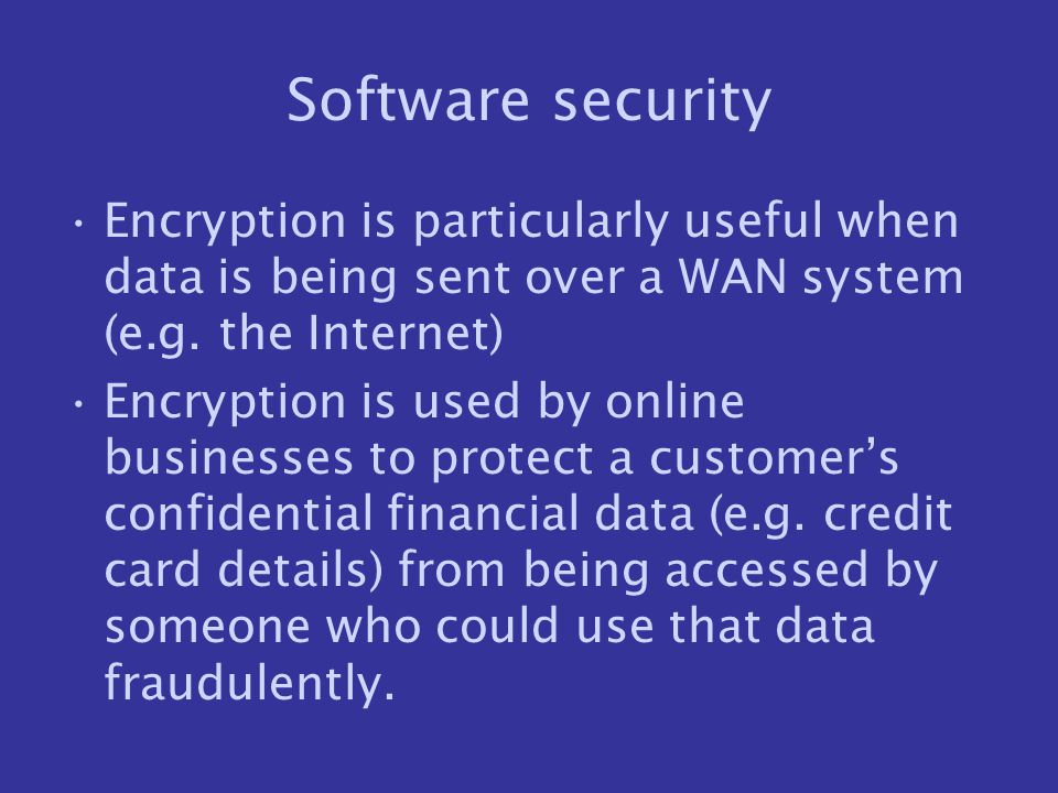 Software security Encryption is particularly useful when data is being sent over a WAN system (e.g. the Internet) Encryption is used by online busines