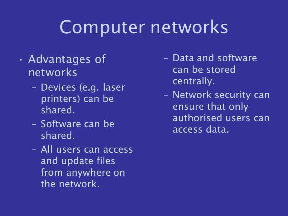 Computer networks Advantages of networks –Devices (e.g. laser printers) can be shared. –Software can be shared. –All users can access and update files
