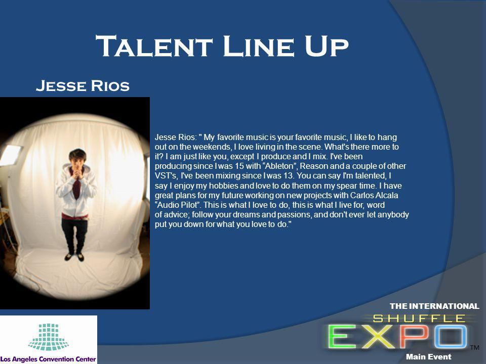 Talent Line Up Jesse Rios: My favorite music is your favorite music, I like to hang out on the weekends, I love living in the scene.