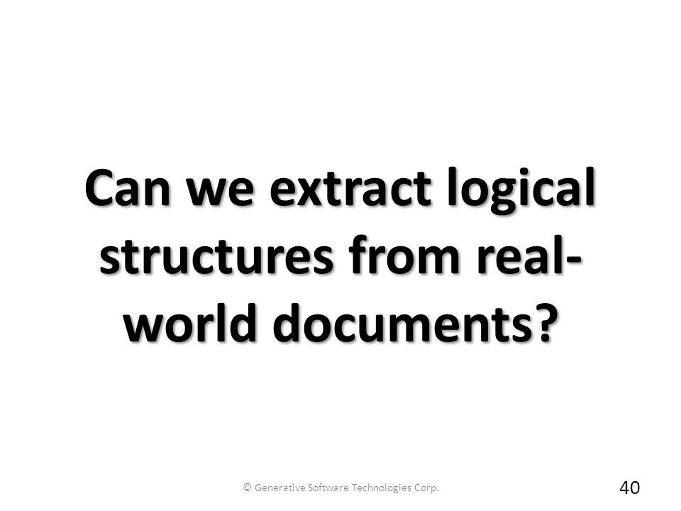 Can we extract logical structures from real- world documents? 40 © Generative Software Technologies Corp.