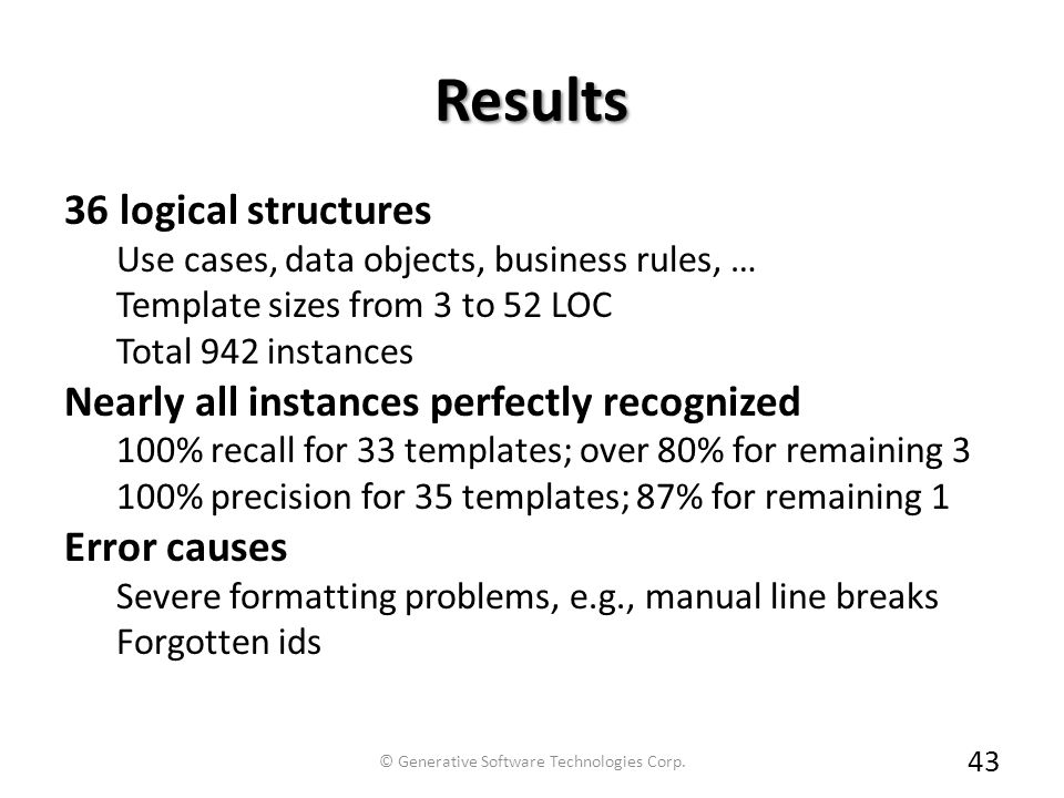 Results 36 logical structures Use cases, data objects, business rules, … Template sizes from 3 to 52 LOC Total 942 instances Nearly all instances perfectly recognized 100% recall for 33 templates; over 80% for remaining 3 100% precision for 35 templates; 87% for remaining 1 Error causes Severe formatting problems, e.g., manual line breaks Forgotten ids 43 © Generative Software Technologies Corp.