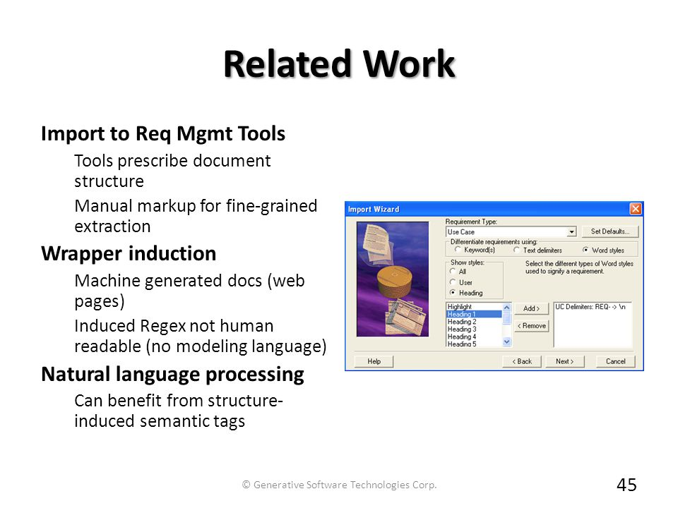Related Work Import to Req Mgmt Tools Tools prescribe document structure Manual markup for fine-grained extraction Wrapper induction Machine generated docs (web pages) Induced Regex not human readable (no modeling language) Natural language processing Can benefit from structure- induced semantic tags 45 © Generative Software Technologies Corp.