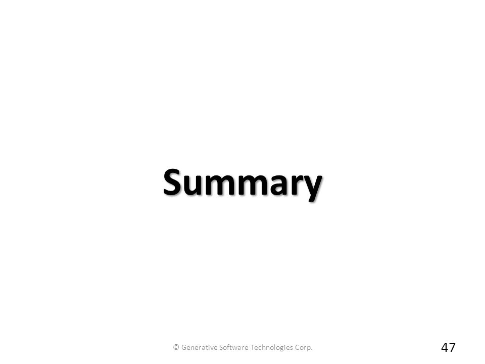 Summary 47 © Generative Software Technologies Corp.