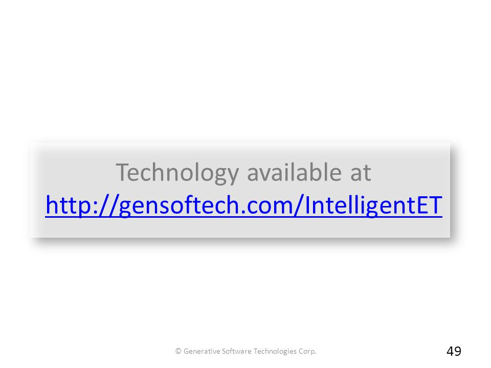 Technology available at http://gensoftech.com/IntelligentET http://gensoftech.com/IntelligentET 49 © Generative Software Technologies Corp.