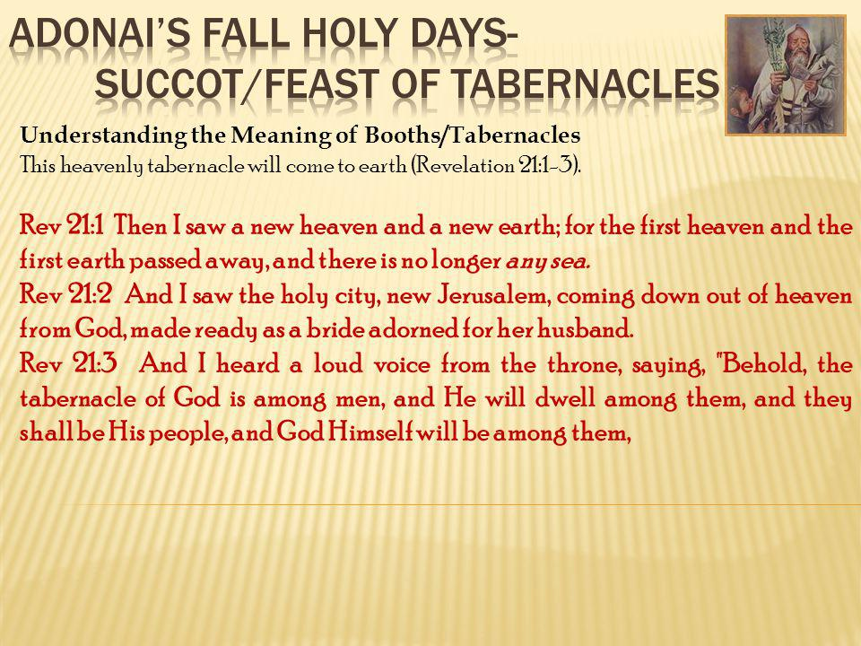 Understanding the Meaning of Booths/Tabernacles This heavenly tabernacle will come to earth (Revelation 21:1-3). Rev 21:1 Then I saw a new heaven and
