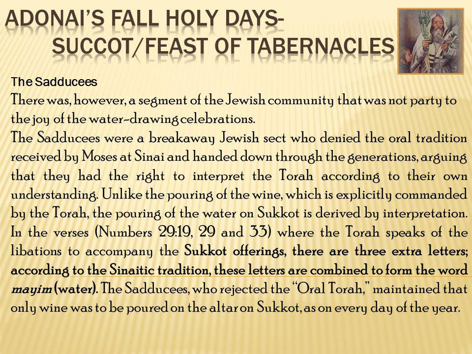 The Sadducees There was, however, a segment of the Jewish community that was not party to the joy of the water-drawing celebrations. The Sadducees wer