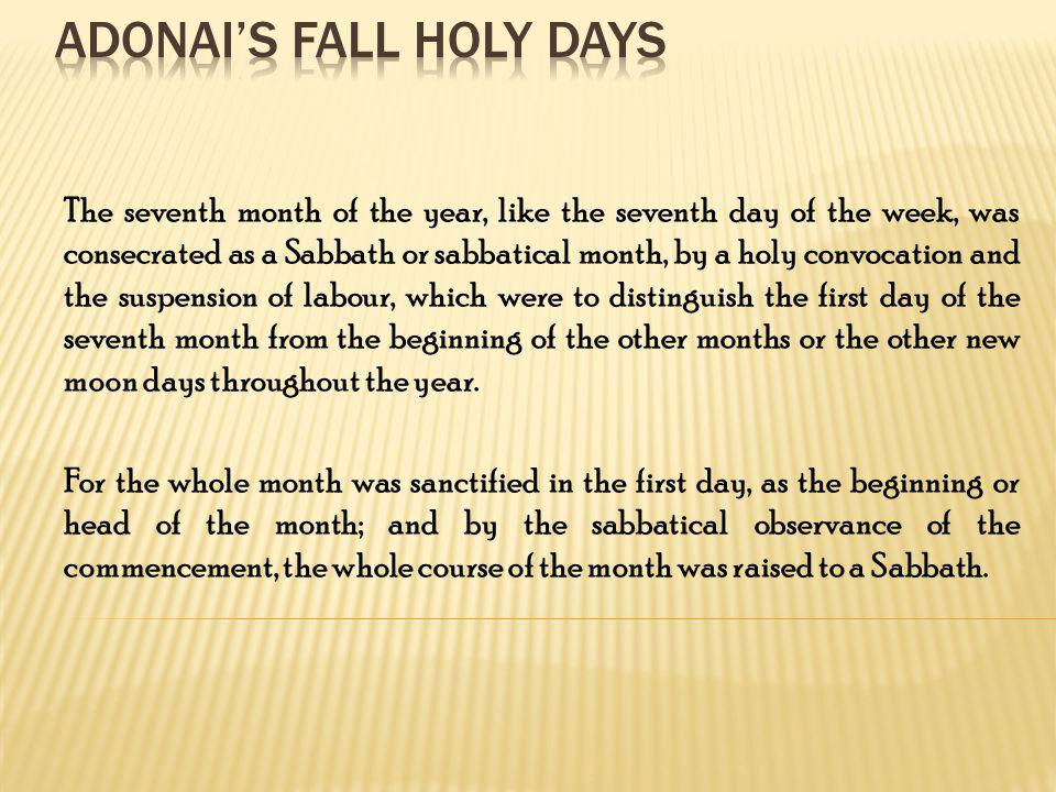 The seventh month of the year, like the seventh day of the week, was consecrated as a Sabbath or sabbatical month, by a holy convocation and the suspe