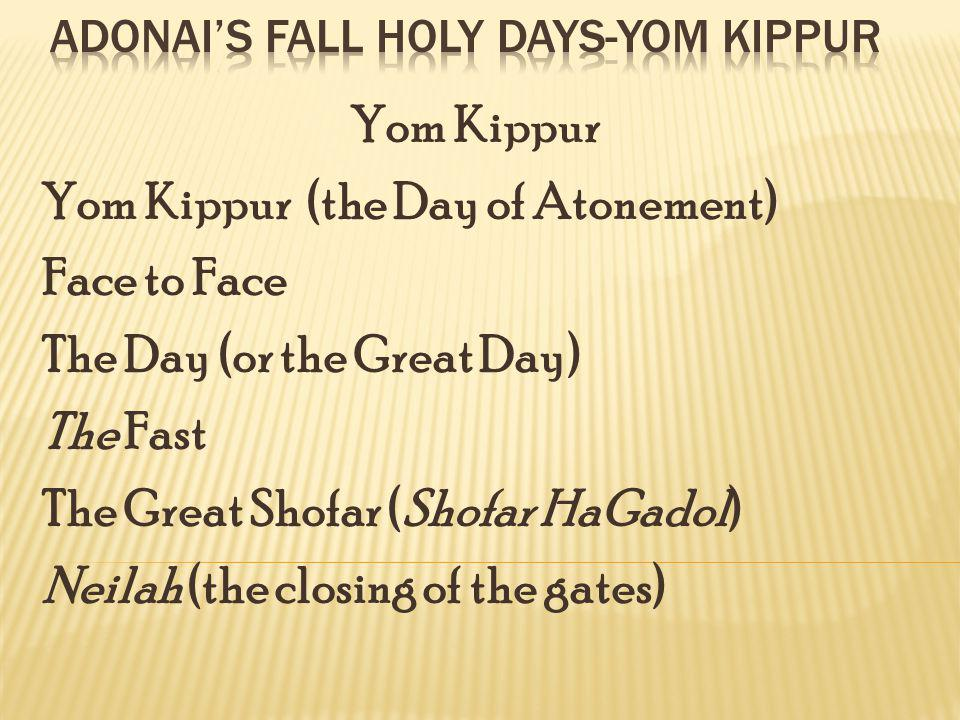 Yom Kippur (the Day of Atonement) Face to Face The Day (or the Great Day) The Fast The Great Shofar (Shofar HaGadol) Neilah (the closing of the gates)