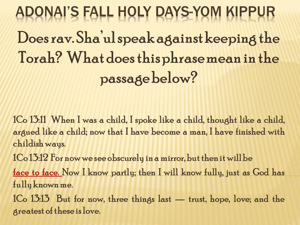 Does rav. Shaul speak against keeping the Torah? What does this phrase mean in the passage below? 1Co 13:11 When I was a child, I spoke like a child,