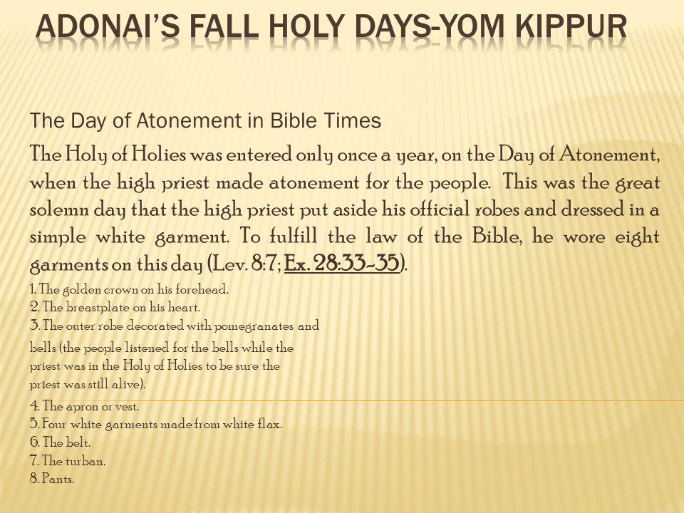 The Day of Atonement in Bible Times The Holy of Holies was entered only once a year, on the Day of Atonement, when the high priest made atonement for