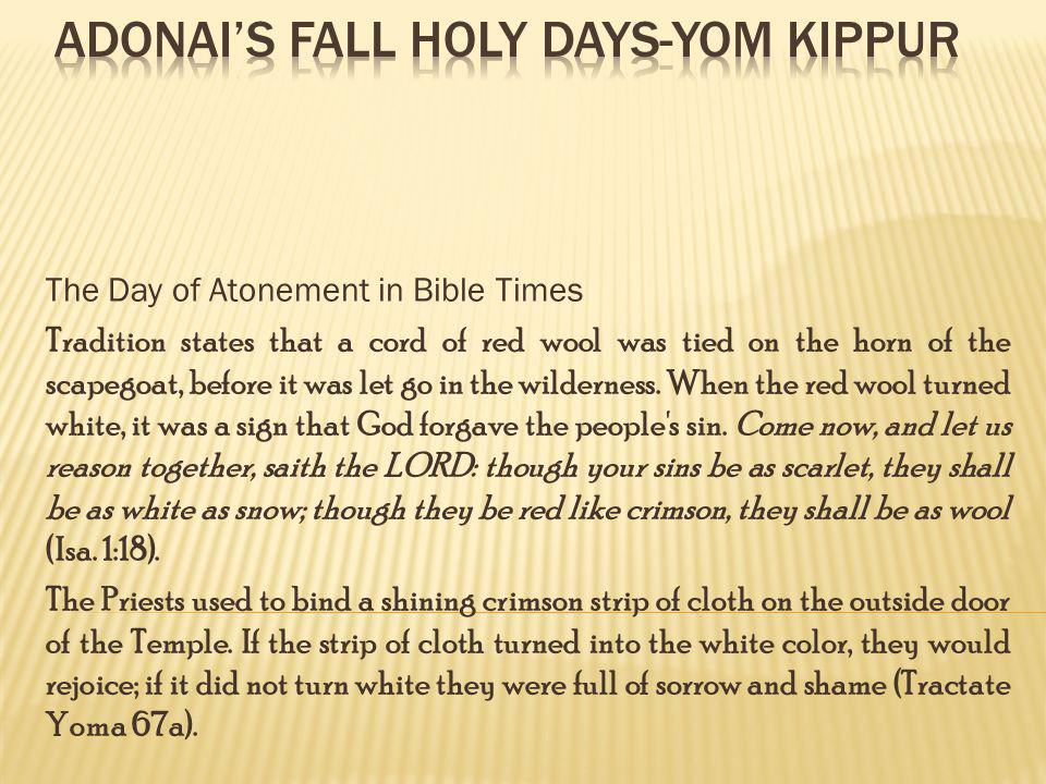 The Day of Atonement in Bible Times Tradition states that a cord of red wool was tied on the horn of the scapegoat, before it was let go in the wilder