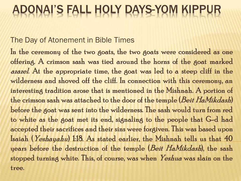 The Day of Atonement in Bible Times In the ceremony of the two goats, the two goats were considered as one offering. A crimson sash was tied around th
