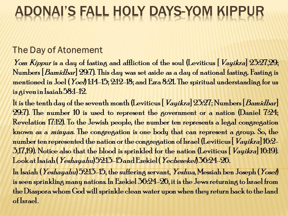 The Day of Atonement Yom Kippur is a day of fasting and affliction of the soul (Leviticus [Vayikra] 23:27,29; Numbers [Bamidbar] 29:7). This day was s
