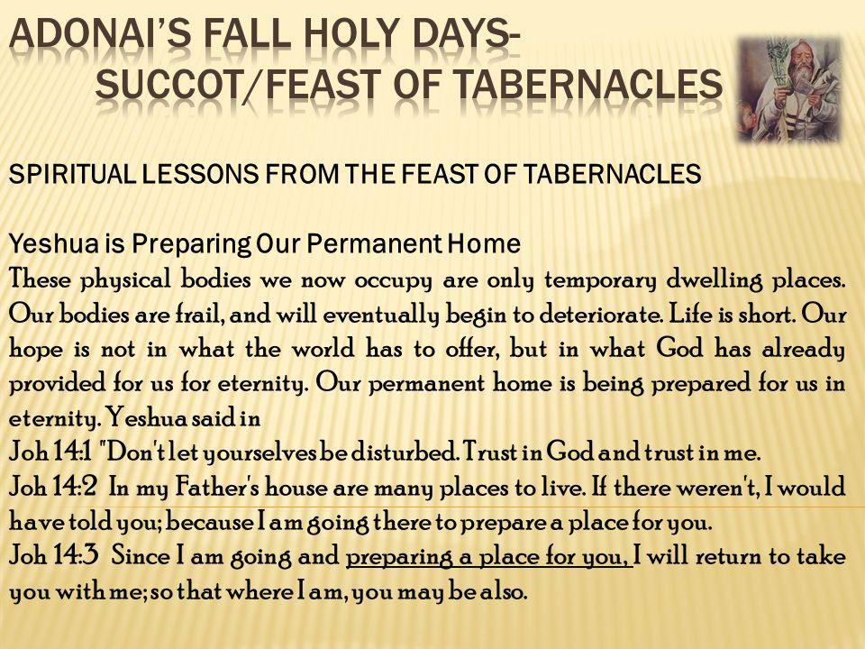 SPIRITUAL LESSONS FROM THE FEAST OF TABERNACLES Yeshua is Preparing Our Permanent Home These physical bodies we now occupy are only temporary dwelling