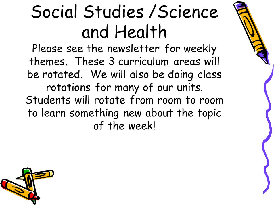 Social Studies /Science and Health Please see the newsletter for weekly themes.