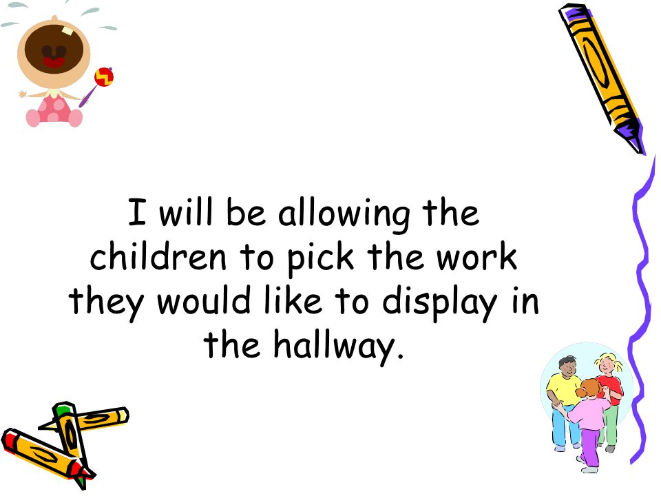 I will be allowing the children to pick the work they would like to display in the hallway.