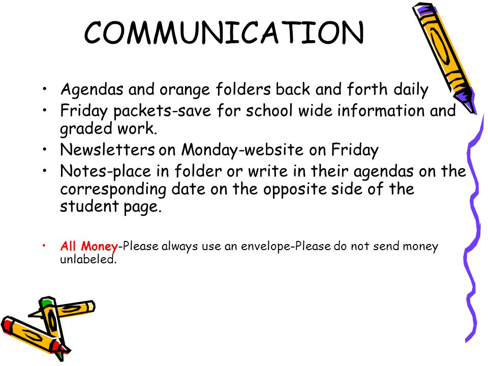 COMMUNICATION Agendas and orange folders back and forth daily Friday packets-save for school wide information and graded work.