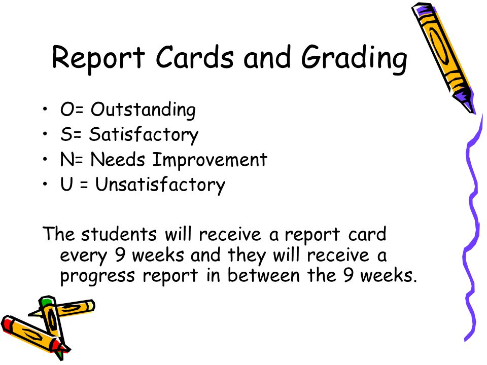 Report Cards and Grading O= Outstanding S= Satisfactory N= Needs Improvement U = Unsatisfactory The students will receive a report card every 9 weeks and they will receive a progress report in between the 9 weeks.
