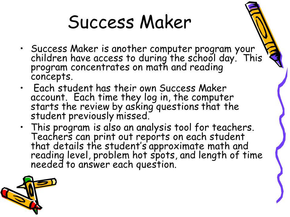 Success Maker Success Maker is another computer program your children have access to during the school day.