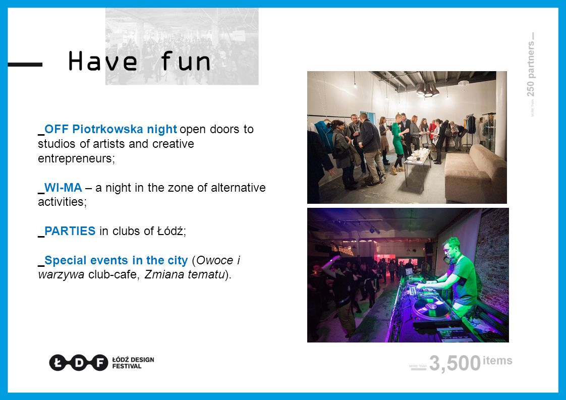Have fun _OFF Piotrkowska night open doors to studios of artists and creative entrepreneurs; _WI-MA – a night in the zone of alternative activities; _PARTIES in clubs of Łódź; _Special events in the city (Owoce i warzywa club-cafe, Zmiana tematu).