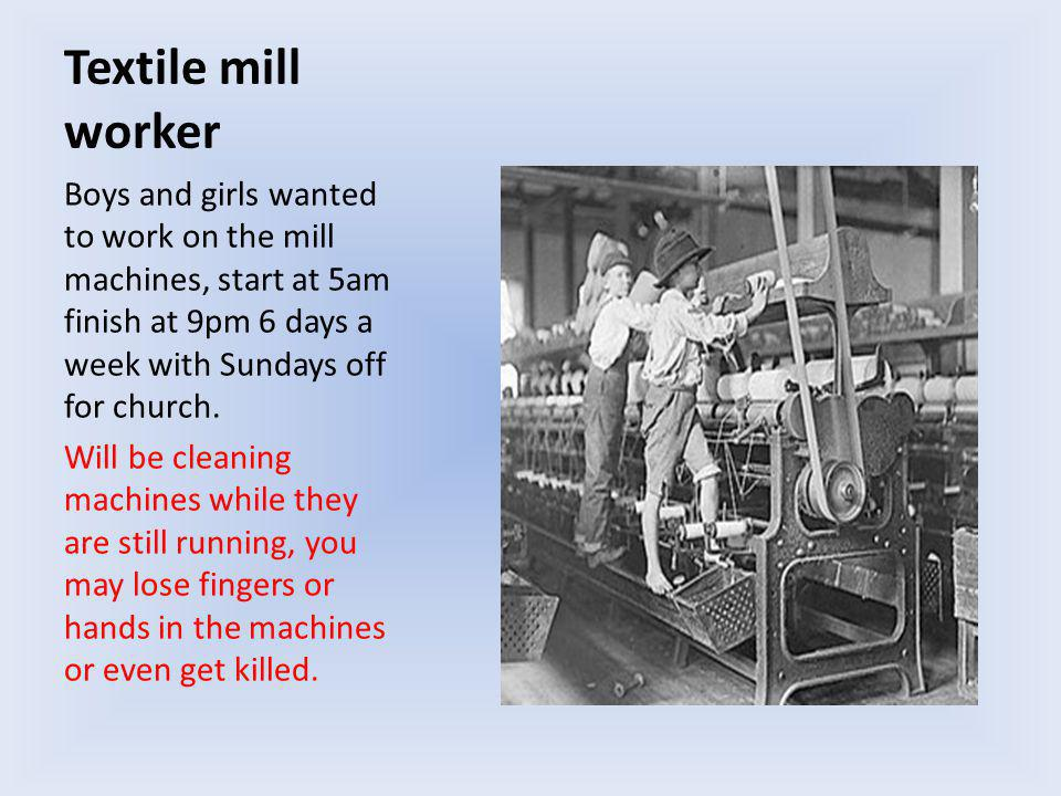 Textile mill worker Boys and girls wanted to work on the mill machines, start at 5am finish at 9pm 6 days a week with Sundays off for church.