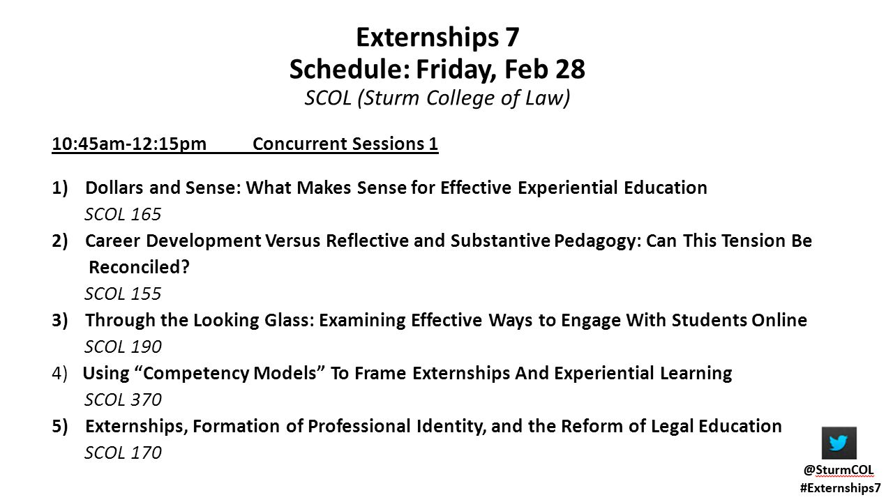 Externships 7 Schedule: Friday, Feb 28 SCOL (Sturm College of Law) 10:45am-12:15pm Concurrent Sessions 1 1)Dollars and Sense: What Makes Sense for Effective Experiential Education SCOL 165 2)Career Development Versus Reflective and Substantive Pedagogy: Can This Tension Be Reconciled.