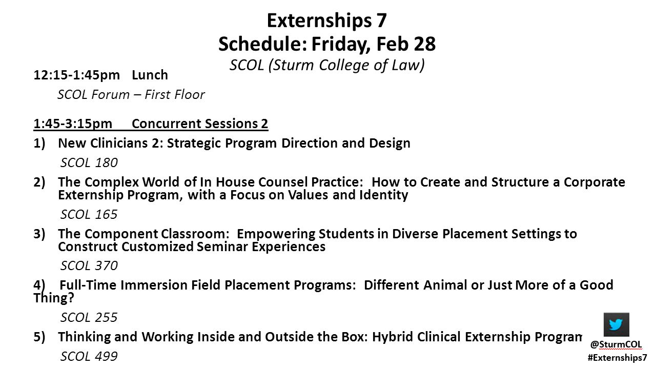 Externships 7 Schedule: Friday, Feb 28 SCOL (Sturm College of Law) 12:15-1:45pm Lunch SCOL Forum – First Floor 1:45-3:15pm Concurrent Sessions 2 1)New
