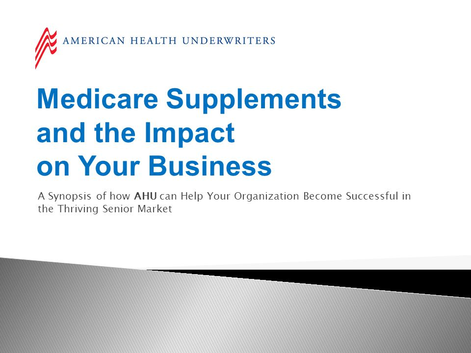 Medicare Supplements and the Impact on Your Business A Synopsis of how AHU can Help Your Organization Become Successful in the Thriving Senior Market