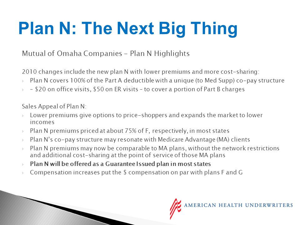 Mutual of Omaha Companies - Plan N Highlights 2010 changes include the new plan N with lower premiums and more cost-sharing: Plan N covers 100% of the Part A deductible with a unique (to Med Supp) co-pay structure – $20 on office visits, $50 on ER visits – to cover a portion of Part B charges Sales Appeal of Plan N: Lower premiums give options to price-shoppers and expands the market to lower incomes Plan N premiums priced at about 75% of F, respectively, in most states Plan Ns co-pay structure may resonate with Medicare Advantage (MA) clients Plan N premiums may now be comparable to MA plans, without the network restrictions and additional cost-sharing at the point of service of those MA plans Plan N will be offered as a Guarantee Issued plan in most states Compensation increases put the $ compensation on par with plans F and G Plan N: The Next Big Thing