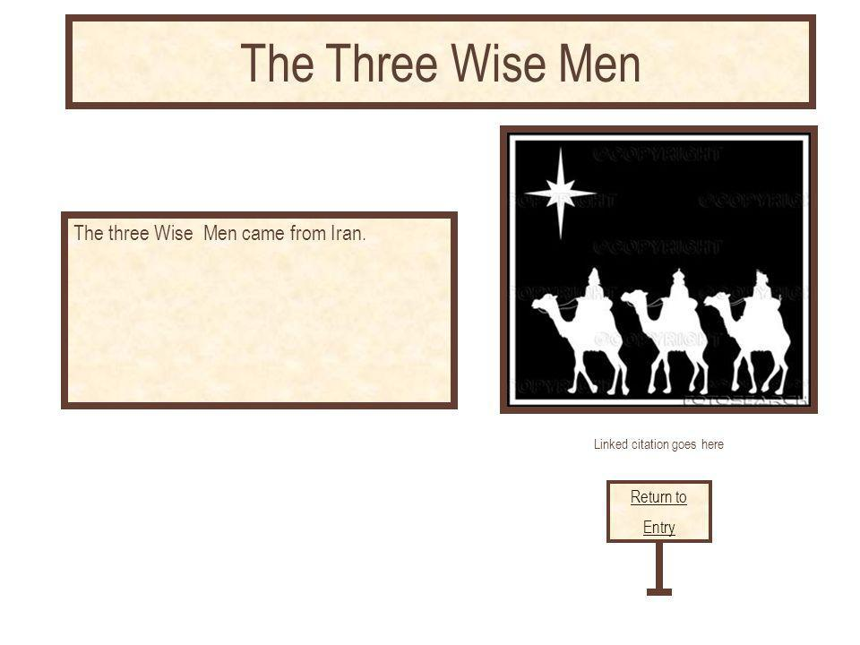 Linked citation goes here The three Wise Men came from Iran. Return to Entry The Three Wise Men
