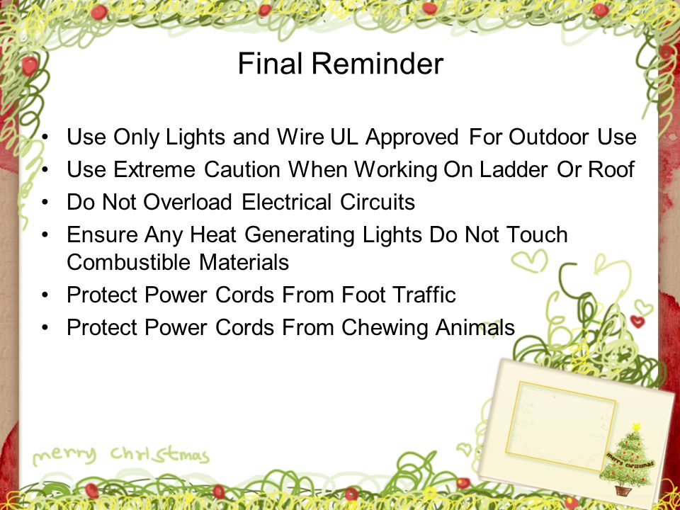 Final Reminder Use Only Lights and Wire UL Approved For Outdoor Use Use Extreme Caution When Working On Ladder Or Roof Do Not Overload Electrical Circ