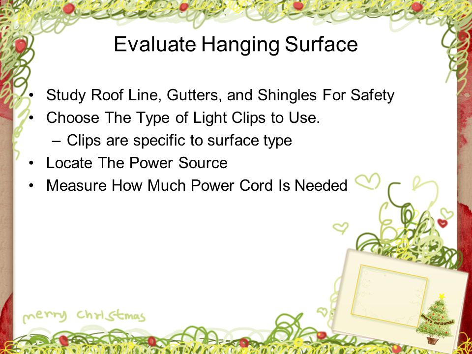Evaluate Hanging Surface Study Roof Line, Gutters, and Shingles For Safety Choose The Type of Light Clips to Use. –Clips are specific to surface type