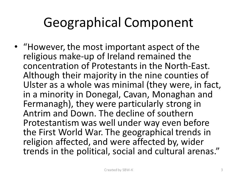 Geographical Component However, the most important aspect of the religious make-up of Ireland remained the concentration of Protestants in the North-East.