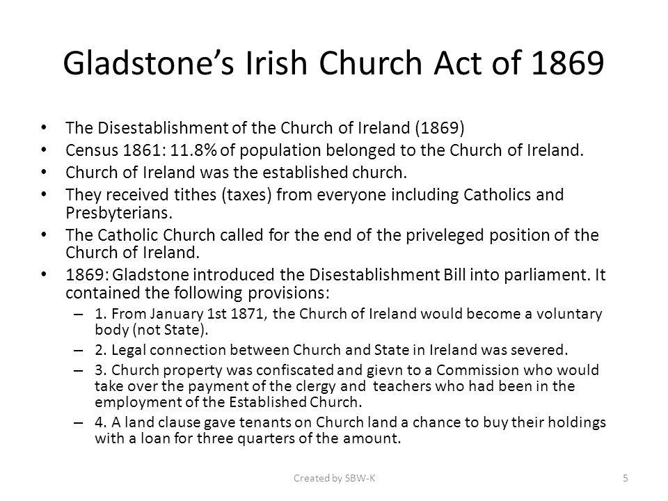 Gladstones Irish Church Act of 1869 The Disestablishment of the Church of Ireland (1869) Census 1861: 11.8% of population belonged to the Church of Ireland.