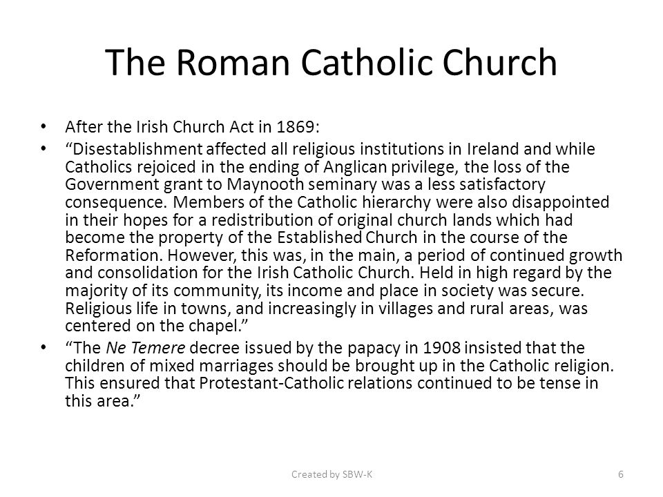 The Roman Catholic Church After the Irish Church Act in 1869: Disestablishment affected all religious institutions in Ireland and while Catholics rejoiced in the ending of Anglican privilege, the loss of the Government grant to Maynooth seminary was a less satisfactory consequence.