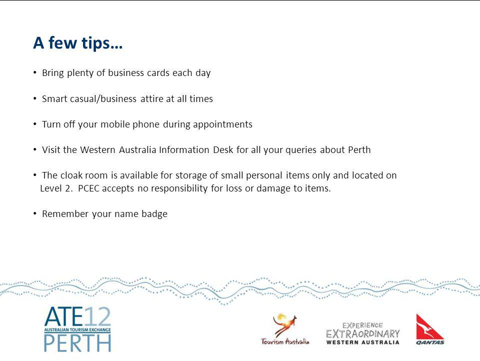 A few tips… Bring plenty of business cards each day Smart casual/business attire at all times Turn off your mobile phone during appointments Visit the Western Australia Information Desk for all your queries about Perth The cloak room is available for storage of small personal items only and located on Level 2.