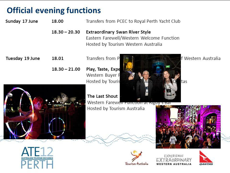 Sunday 17 June18.00Transfers from PCEC to Royal Perth Yacht Club 18.30 – 20.30 Extraordinary Swan River Style Eastern Farewell/Western Welcome Function Hosted by Tourism Western Australia Tuesday 19 June 18.01 Transfers from PCEC to State Theatre Centre of Western Australia 18.30 – 21.00Play, Taste, Experience Extraordinary WA Western Buyer Function Hosted by Tourism Western Australia and Qantas Official evening functions Thursday 21 June18.30 – till lateThe Last Shout Western Farewell Function at Rigbys Bar Hosted by Tourism Australia