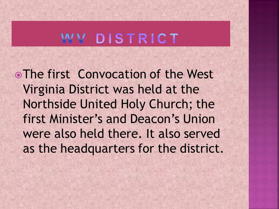 The first Convocation of the West Virginia District was held at the Northside United Holy Church; the first Ministers and Deacons Union were also held there.