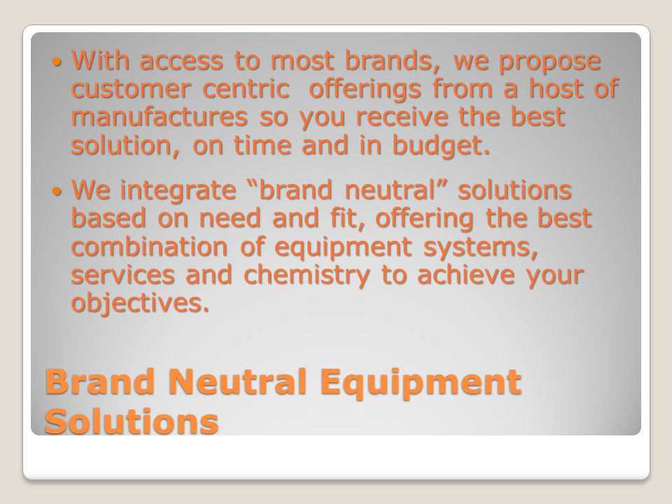 Brand Neutral Equipment Solutions With access to most brands, we propose customer centric offerings from a host of manufactures so you receive the best solution, on time and in budget.