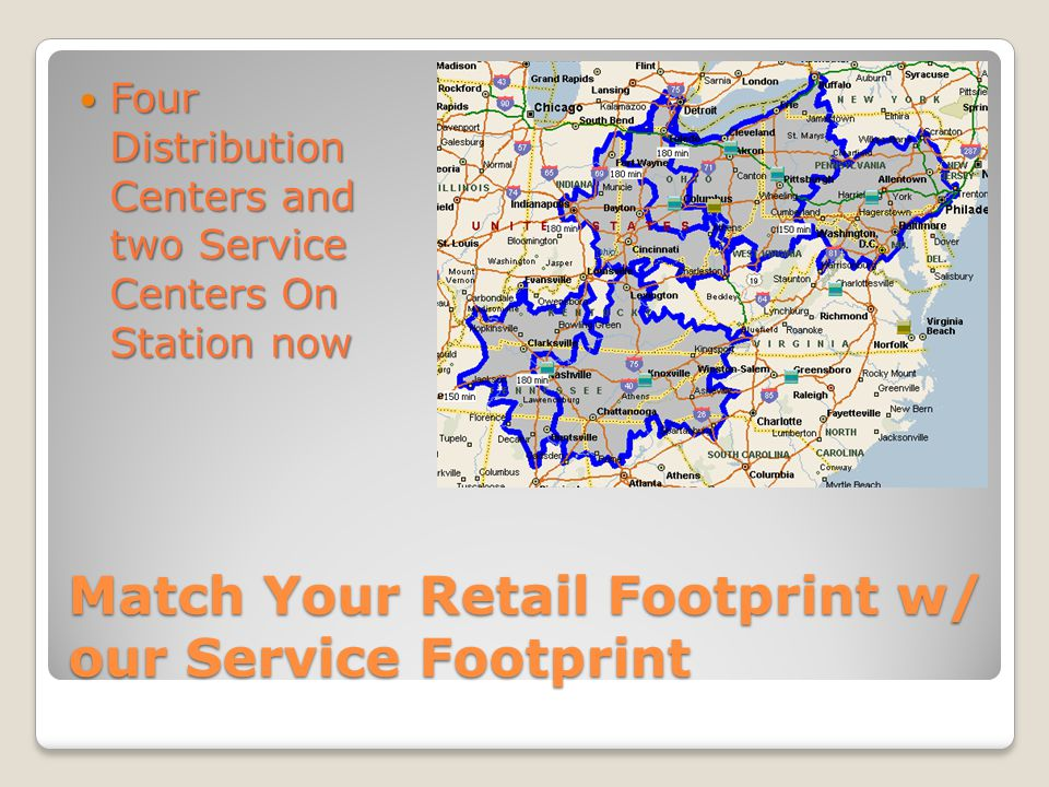 Four Distribution Centers and two Service Centers On Station now Four Distribution Centers and two Service Centers On Station now Match Your Retail Footprint w/ our Service Footprint