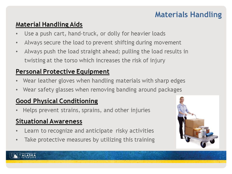 Material Handling Aids Use a push cart, hand-truck, or dolly for heavier loads Always secure the load to prevent shifting during movement Always push