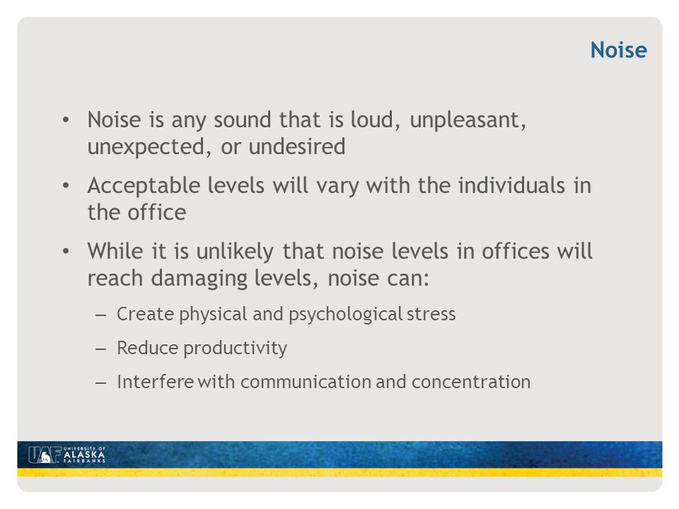 Noise is any sound that is loud, unpleasant, unexpected, or undesired Acceptable levels will vary with the individuals in the office While it is unlik