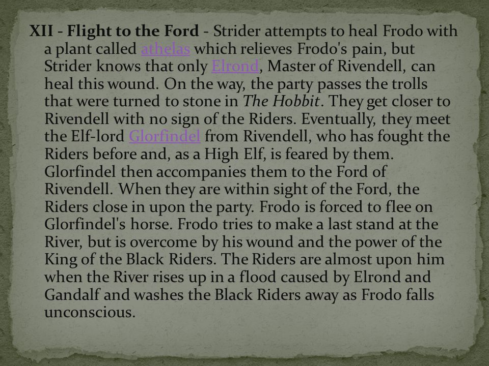 XII - Flight to the Ford - Strider attempts to heal Frodo with a plant called athelas which relieves Frodo's pain, but Strider knows that only Elrond,