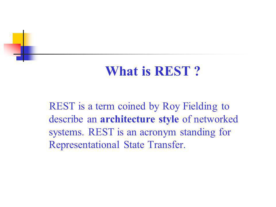 What is REST ? REST is a term coined by Roy Fielding to describe an architecture style of networked systems. REST is an acronym standing for Represent