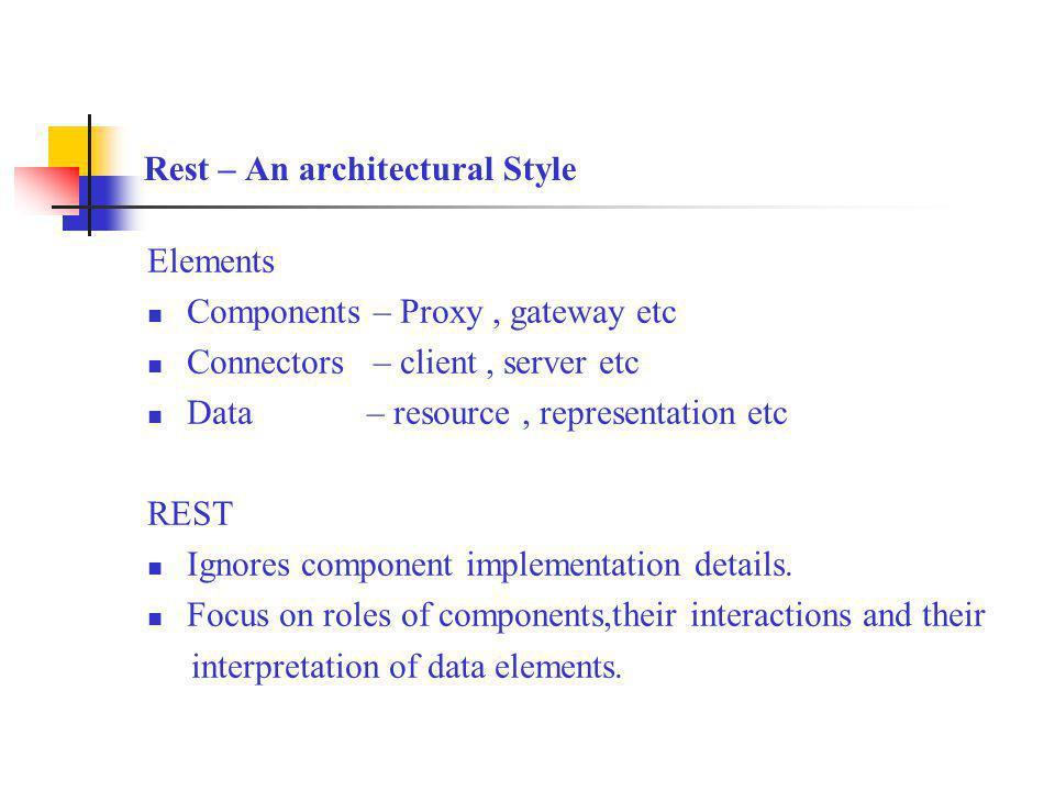 Rest – An architectural Style Elements Components – Proxy, gateway etc Connectors – client, server etc Data – resource, representation etc REST Ignore