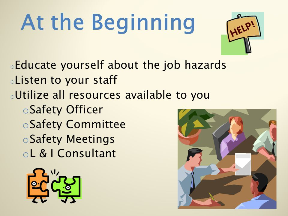 o Educate yourself about the job hazards o Listen to your staff o Utilize all resources available to you o Safety Officer o Safety Committee o Safety